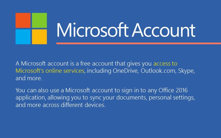 Sebuah akun Microsoft adalah akun gratis yang diberikan kepada Anda untuk mengakses ke layanan online Microsoft, termasuk OneDrive, Outlook.com, Skype, dan banyak lagi.Anda juga dapat menggunakan akun Microsoft untuk masuk ke setiap aplikasi Office 2016, memungkinkan Anda untuk melakukan sinkronisasi dokumen Anda, pengaturan pribadi, dan masih banyak lagi di seluruh perangkat yang berbeda.