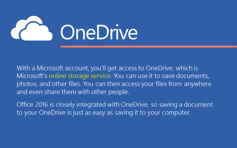 With a Microsoft account, you'll get access to OneDrive, which is Microsoft's online storage service. You can use it to save documents, photos, and other files. You can then access your files from anywhere and even share them with other people. Office 2016 is closely integrated with OneDrive, so saving a document to your OneDrive is just as easy as saving it to your computer.