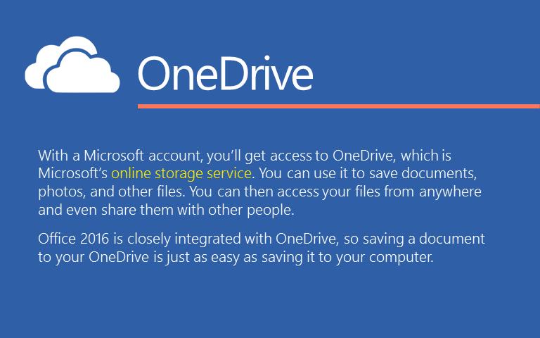 Dengan akun Microsoft, Anda akan mendapatkan akses ke OneDrive, yang merupakan layanan penyimpanan online Microsoft.Anda dapat menggunakannya untuk menyimpan dokumen, foto, dan file lainnya.Anda kemudian dapat mengakses file Anda dari mana saja dan bahkan membaginya dengan orang lain.Office 2016 terintegrasi dengan OneDrive, sehingga menyimpan dokumen pada OneDrive Anda akan semudah menyimpannya ke komputer Anda.
