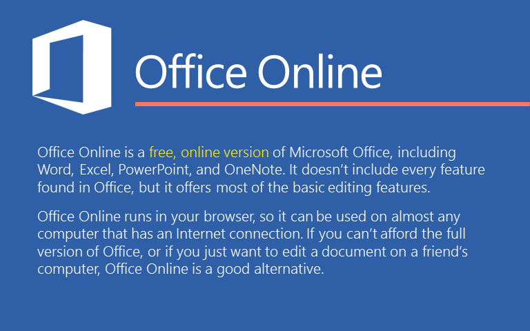 Office Online is a free, online version of Microsoft Office, including Word, Excel, PowerPoint, and OneNote. It doesn't include every feature found in Office, but it offers most of the basic editing features. Office Online runs in your browser, so it can be used on almost any computer that has an Internet connection. If you can't afford the full version of Office, or if you just want to edit a document on a friend's computer, Office Online is a good alternative.