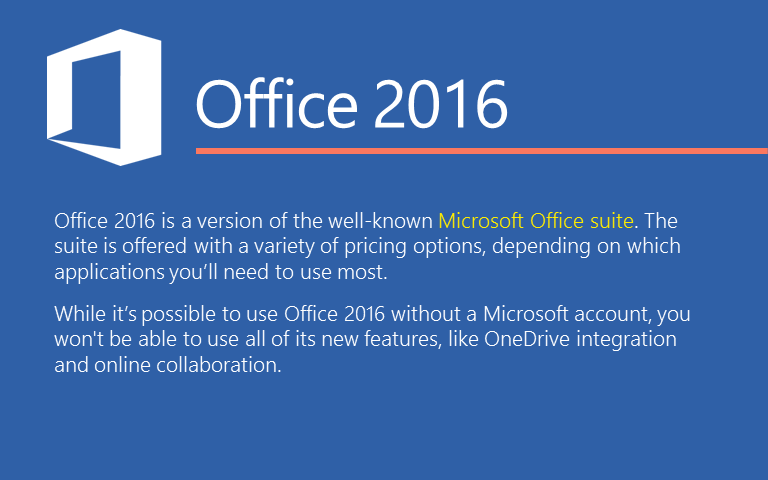 Office 2016 is a version of the well-known Microsoft Office suite. The suite is offered with a variety of pricing options, depending on which applications you'll need to use most. While it's possible to use Office 2016 without a Microsoft account, you won't be able to use all of its new features, like OneDrive integration and online collaboration.