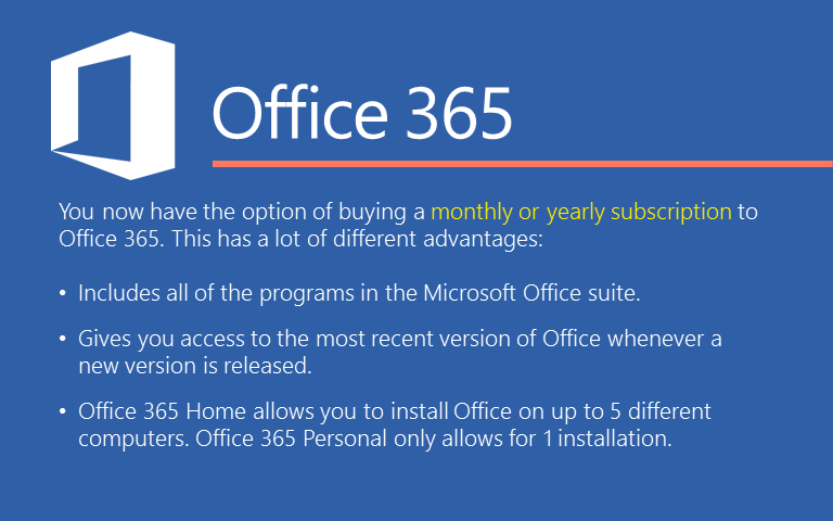 You now have the option of buying a monthly or yearly subscription to Office 365. This has a lot of different advantages: Includes all of the programs in the Microsoft Office suite. Gives you access to the most recent version of Office whenever a new version is released.Office 365 Home allows you to install Office on up to 5 different computers. Office 365 Personal only allows for 1 installation.