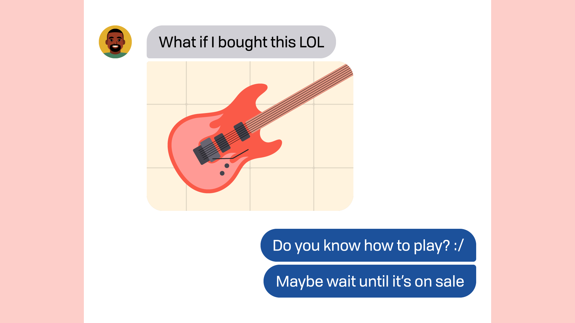 """chat conversation - friend: """"what if i bought this lol"""" / you: """"do you know how to play? maybe wait until it's on sale"""""""