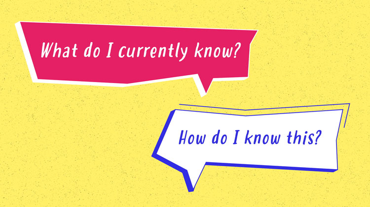 """illustration of the questions """"What do I currently know?"""" and """"How do I know this?"""""""