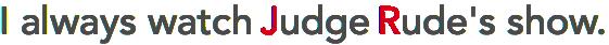 I always watch Judge Rude's show.
