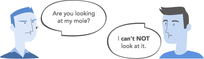 Are you looking at my mole? / I can't NOT look at it.