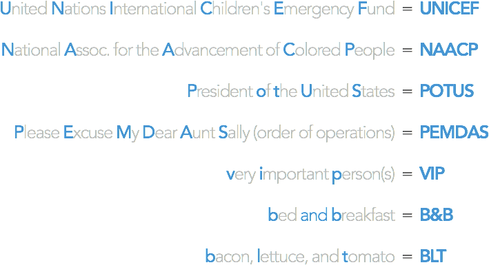 United Nations International Children's Emergency Fund = UNICEF / National Assoc. for the Advancement of Colored People = NAACP / President of the United States = POTUS / Please Excuse My Dear Aunt Sally (order of operations) = PEMDAS / very important person = VIP / bed and breakfast = B&B / bacon, lettuce, and tomato = BLT