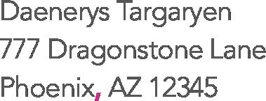 Daenerys Targaryen, 777 Dragonstone Lane, Phoenix, AZ 12345