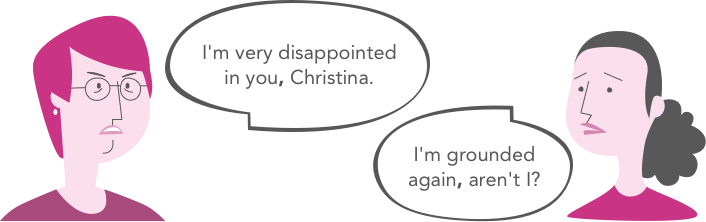 I'm very disappointed in you, Christina. / I'm grounded again, aren't I?