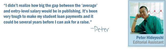 I didn't realize how big the gap between the 'average salary' and entry-level salary would be in publishing. It's been very tough to make my student loan payments and it could be several years before I can ask for a raise.-Peter