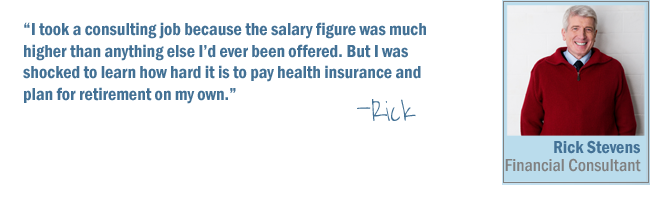 I took a consulting job because the salary figure was much higher than anything else I'd ever been offered. But I was shocked to learn how hard it is to pay health insurance and plan for retirement on my own-Rick