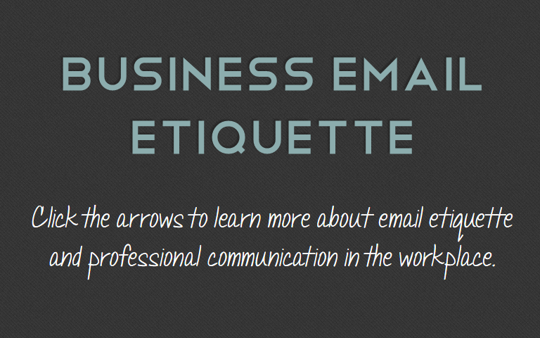 Click the arrows to learn more about email etiquette and professional communication in the workplace.