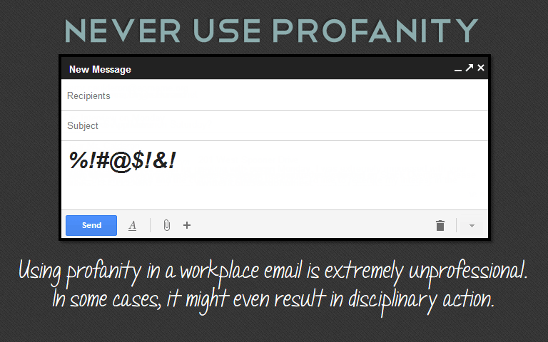 Using profanity in a workplace email is extremely unprofessional. In some cases, it might even result in disciplinary action.