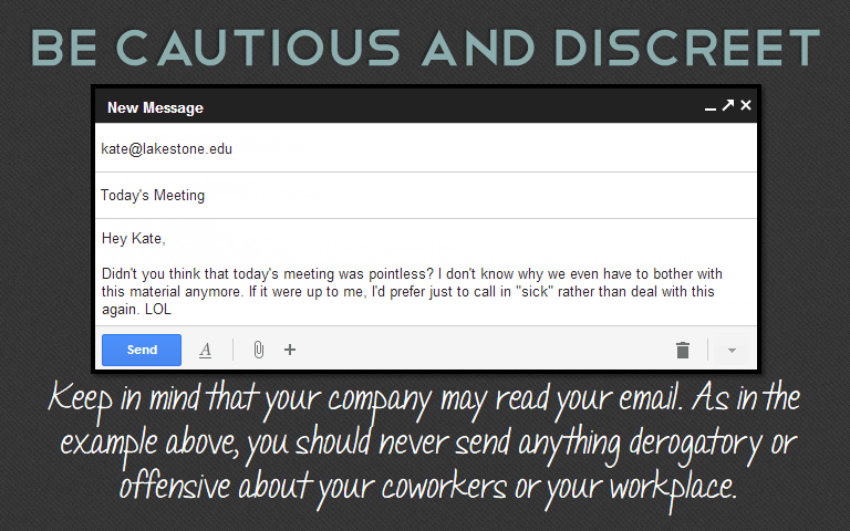 Keep in mind that your company may read your email. As in the example above, you should never send anything derogatory or offensive about your coworkers or your workplace.