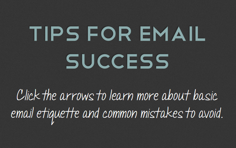 Click the arrows to learn more about basic email etiquette and common mistakes to avoid.