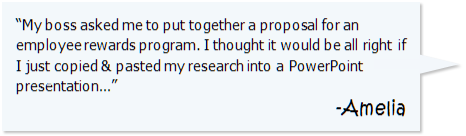 """My boss asked me to put together a proposal for an employee rewards program. I thought it would be all right if I just copied and pasted my research into a PowerPoint presentation..."" -Amelia"